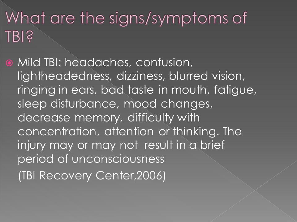  Mild TBI: headaches, confusion, lightheadedness, dizziness, blurred vision, ringing in ears, bad taste in mouth, fatigue, sleep disturbance, mood changes, decrease memory, difficulty with concentration, attention or thinking.