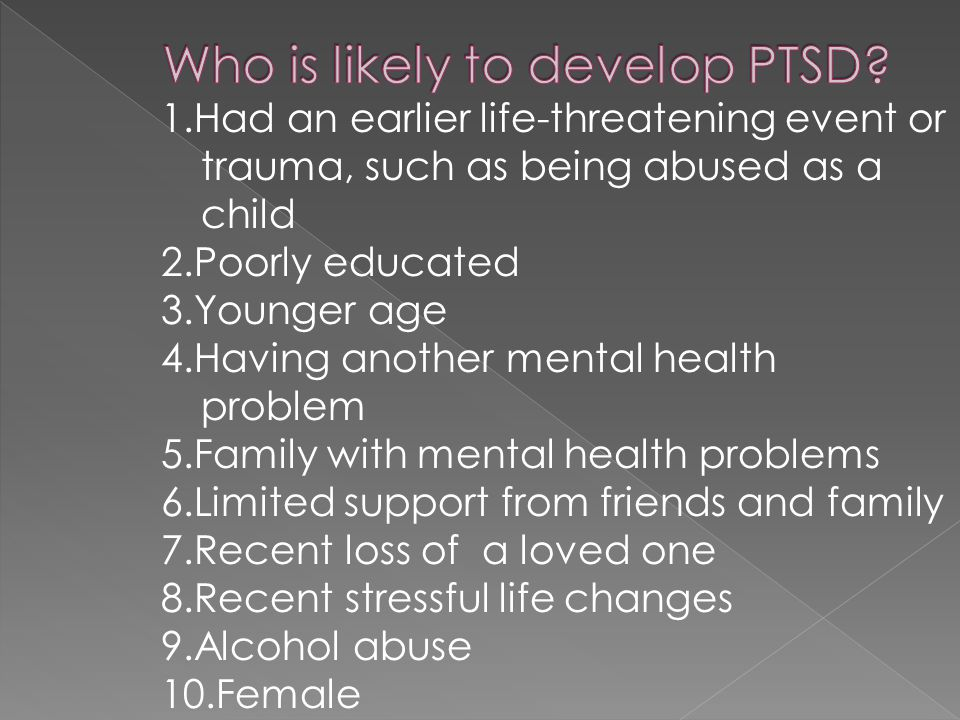 1.Had an earlier life-threatening event or trauma, such as being abused as a child 2.Poorly educated 3.Younger age 4.Having another mental health problem 5.Family with mental health problems 6.Limited support from friends and family 7.Recent loss of a loved one 8.Recent stressful life changes 9.Alcohol abuse 10.Female
