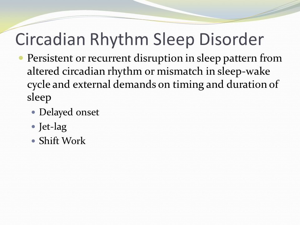 Circadian Rhythm Sleep Disorder Persistent or recurrent disruption in sleep pattern from altered circadian rhythm or mismatch in sleep-wake cycle and external demands on timing and duration of sleep Delayed onset Jet-lag Shift Work