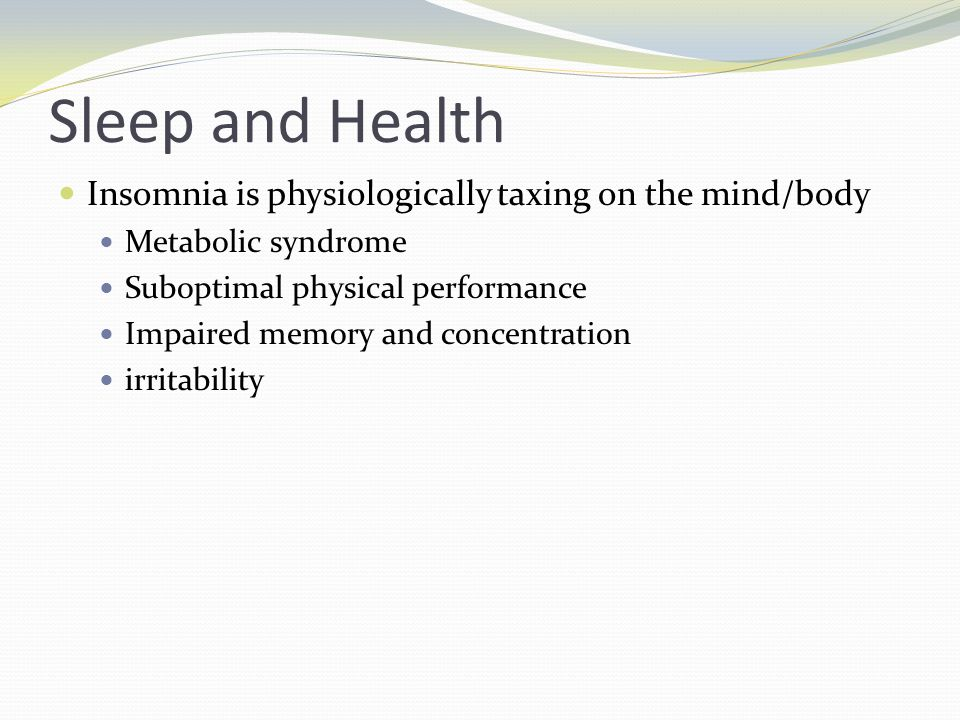 Sleep and Health Insomnia is physiologically taxing on the mind/body Metabolic syndrome Suboptimal physical performance Impaired memory and concentration irritability
