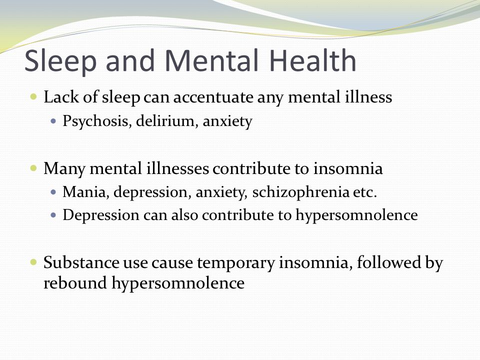 Sleep and Mental Health Lack of sleep can accentuate any mental illness Psychosis, delirium, anxiety Many mental illnesses contribute to insomnia Mania, depression, anxiety, schizophrenia etc.