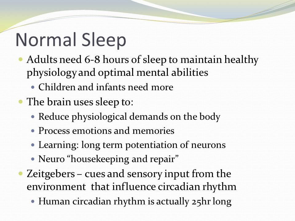 Normal Sleep Adults need 6-8 hours of sleep to maintain healthy physiology and optimal mental abilities Children and infants need more The brain uses sleep to: Reduce physiological demands on the body Process emotions and memories Learning: long term potentiation of neurons Neuro housekeeping and repair Zeitgebers – cues and sensory input from the environment that influence circadian rhythm Human circadian rhythm is actually 25hr long