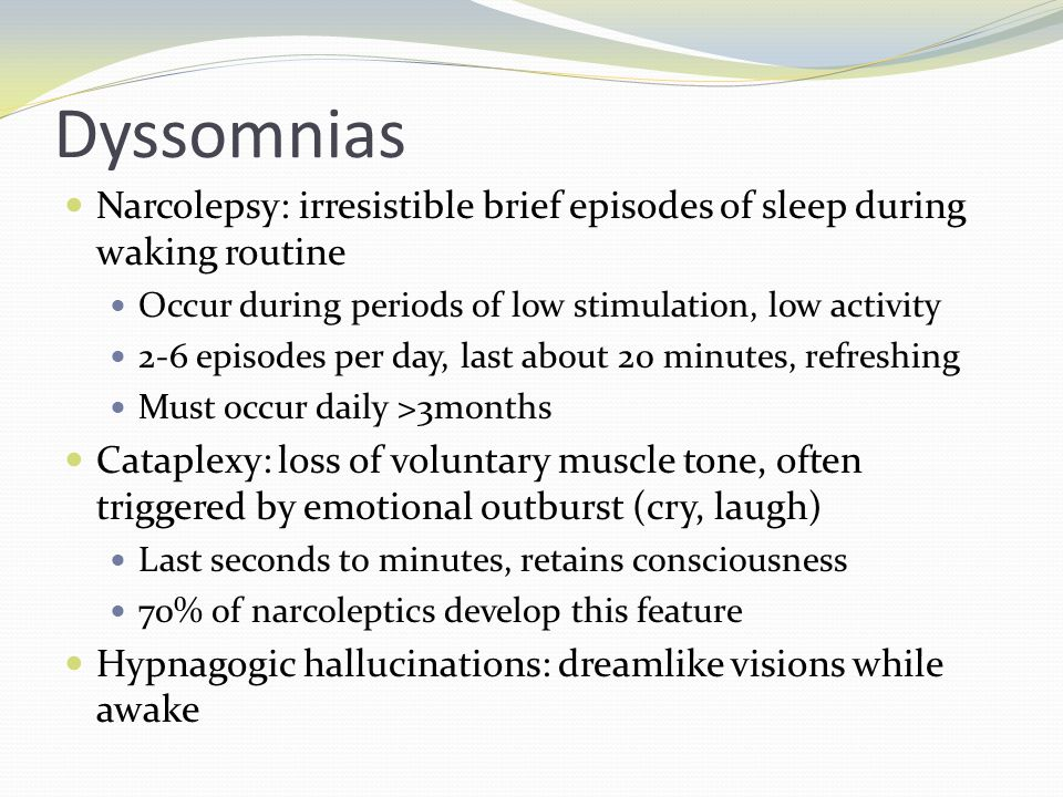 Dyssomnias Narcolepsy: irresistible brief episodes of sleep during waking routine Occur during periods of low stimulation, low activity 2-6 episodes per day, last about 20 minutes, refreshing Must occur daily >3months Cataplexy: loss of voluntary muscle tone, often triggered by emotional outburst (cry, laugh) Last seconds to minutes, retains consciousness 70% of narcoleptics develop this feature Hypnagogic hallucinations: dreamlike visions while awake