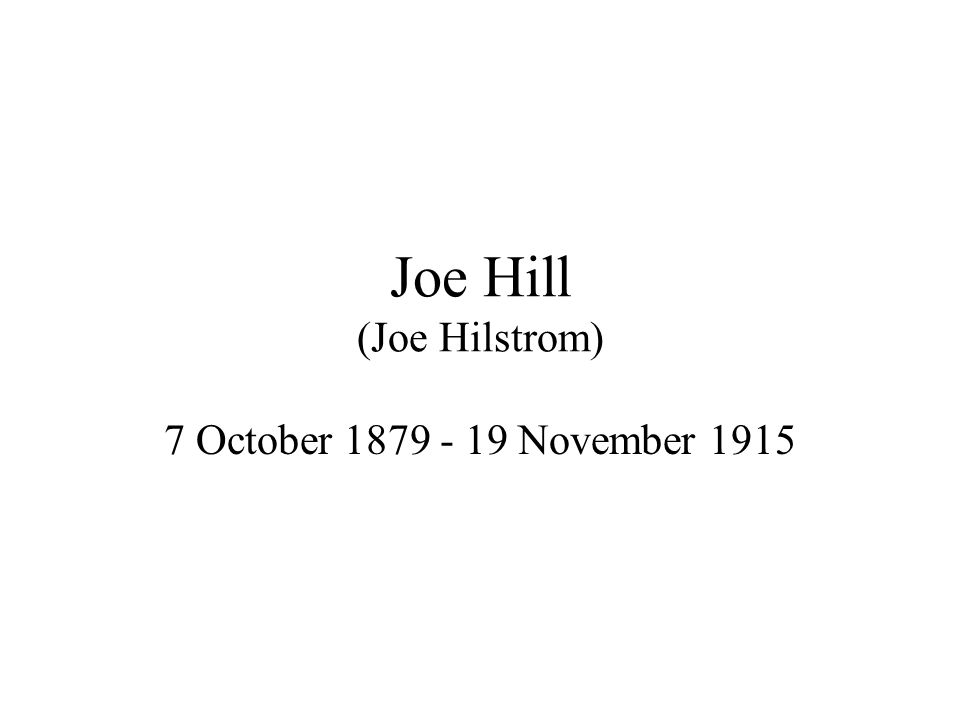 Joe Hill (Joe Hilstrom) 7 October 1879 - 19 November 1915