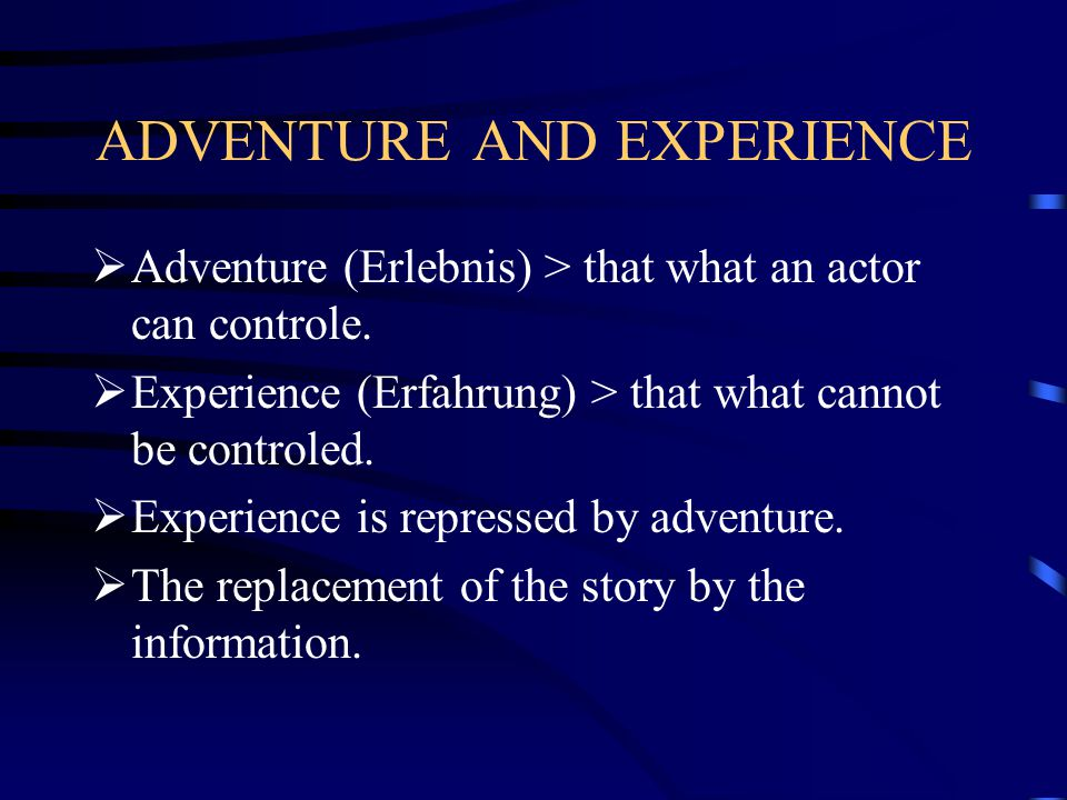 ADVENTURE AND EXPERIENCE  Adventure (Erlebnis) > that what an actor can controle.