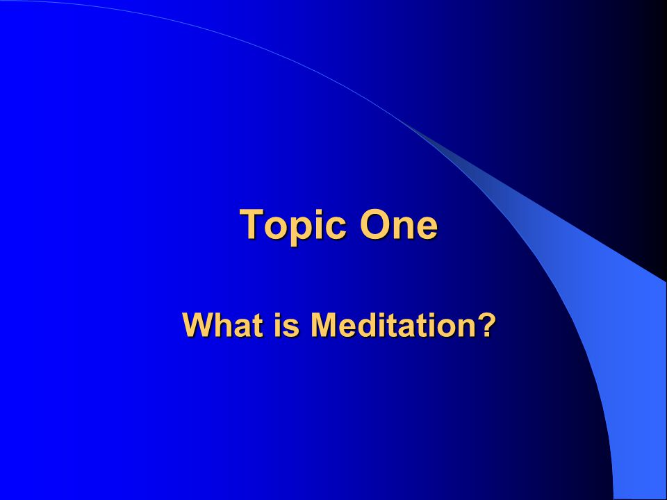 Topic One What is Meditation?