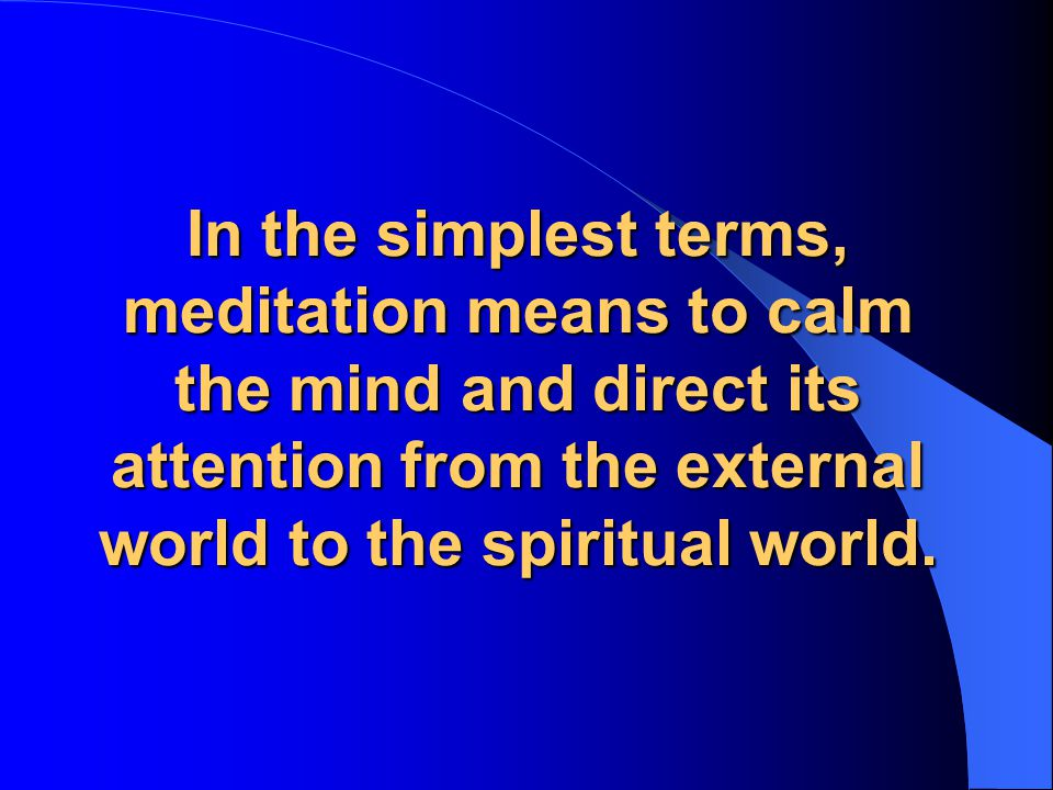 In the simplest terms, meditation means to calm the mind and direct its attention from the external world to the spiritual world.