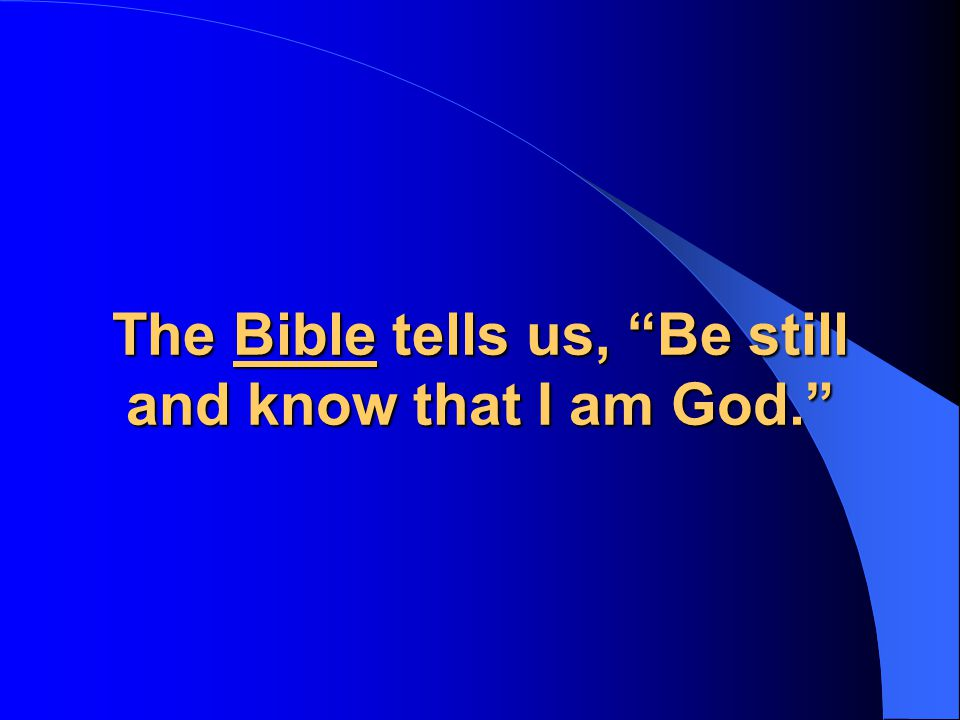 The Bible tells us, Be still and know that I am God.