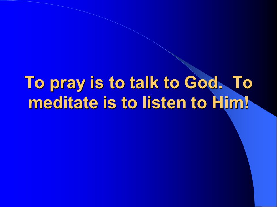 To pray is to talk to God. To meditate is to listen to Him!