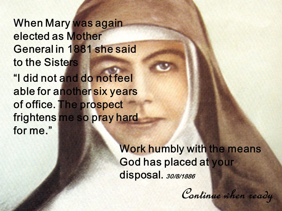 When Mary was again elected as Mother General in 1881 she said to the Sisters I did not and do not feel able for another six years of office.