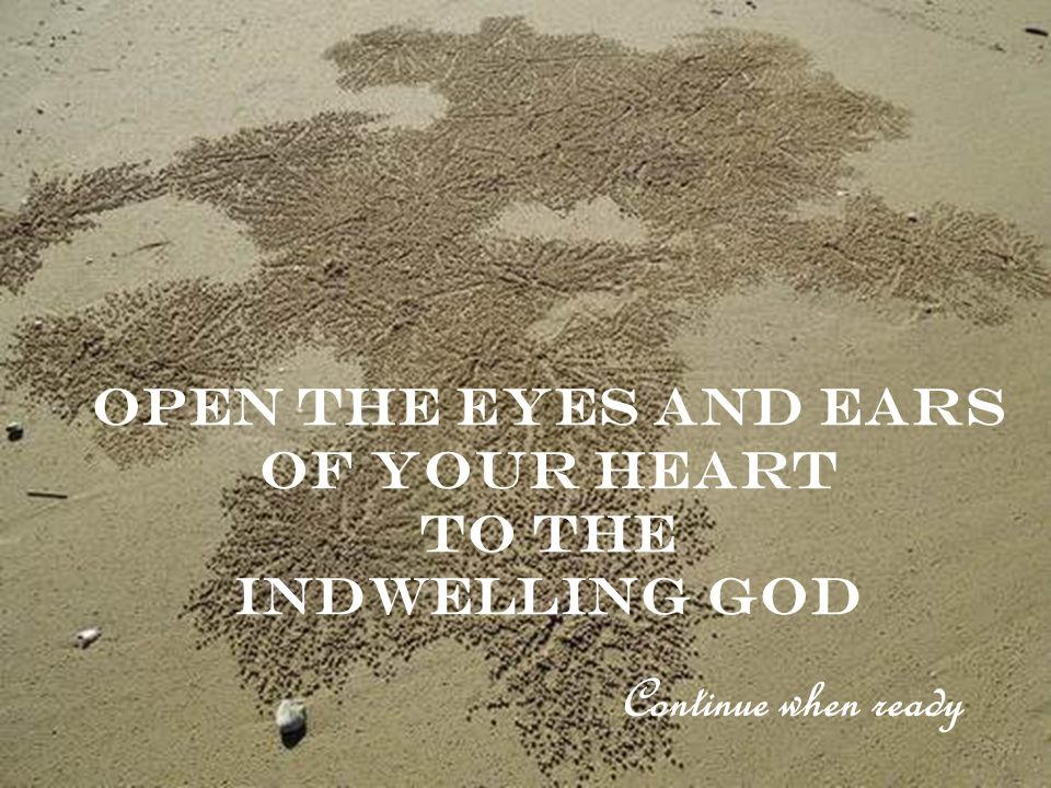 Open the eyes and ears of your heart To the indwelling god