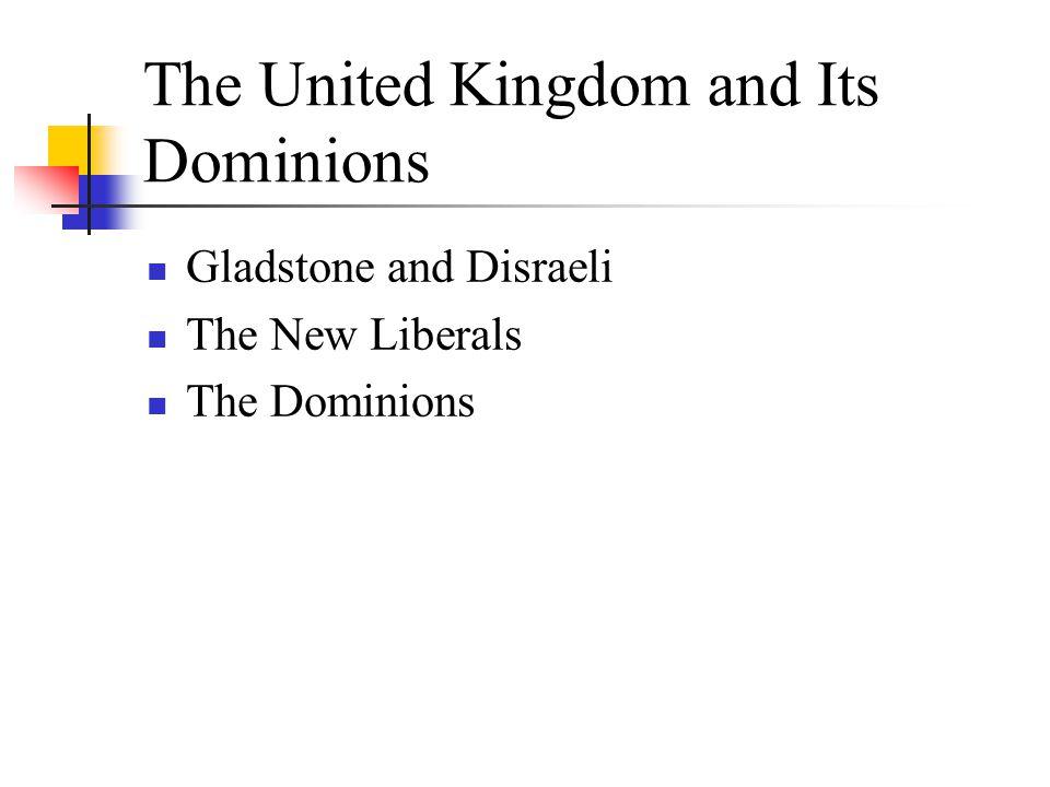 The United Kingdom and Its Dominions Gladstone and Disraeli The New Liberals The Dominions
