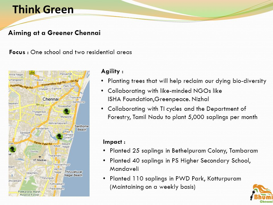 Think Green Focus : One school and two residential areas Aiming at a Greener Chennai Agility : Planting trees that will help reclaim our dying bio-diversity Collaborating with like-minded NGOs like ISHA Foundation,Greenpeace.