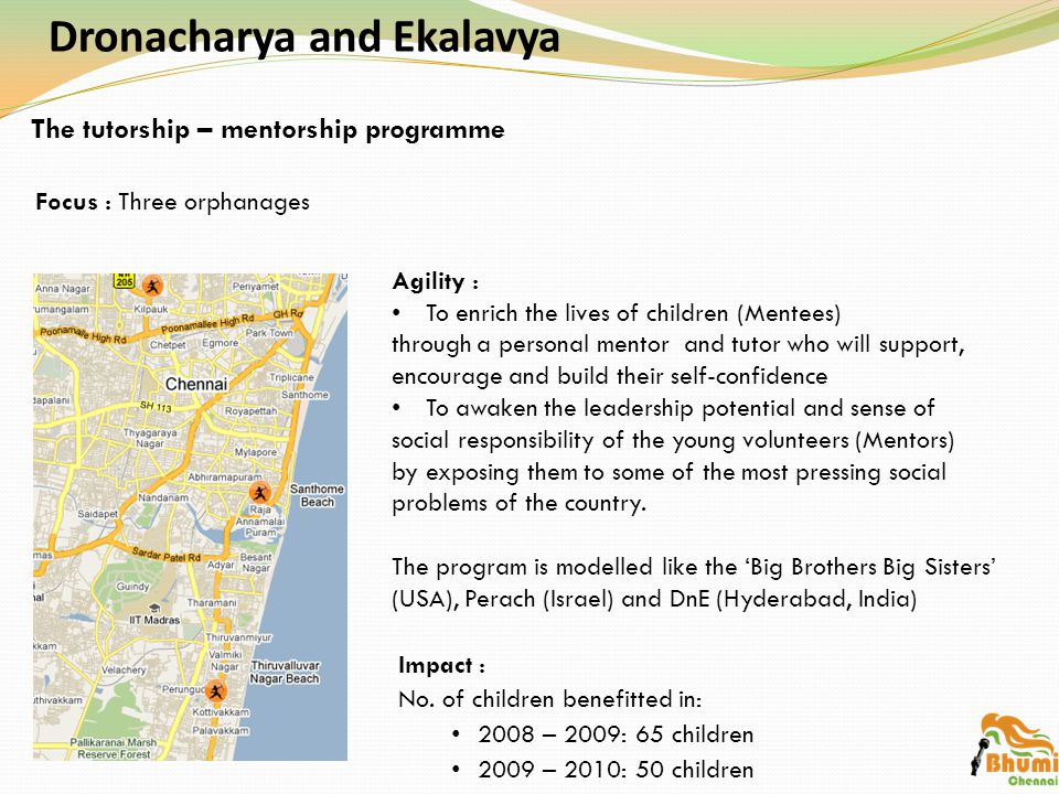 Dronacharya and Ekalavya Agility : To enrich the lives of children (Mentees) through a personal mentor and tutor who will support, encourage and build their self-confidence To awaken the leadership potential and sense of social responsibility of the young volunteers (Mentors) by exposing them to some of the most pressing social problems of the country.