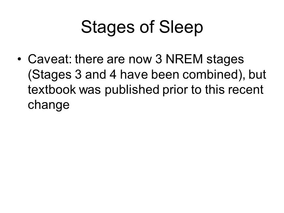 Stages of Sleep Caveat: there are now 3 NREM stages (Stages 3 and 4 have been combined), but textbook was published prior to this recent change