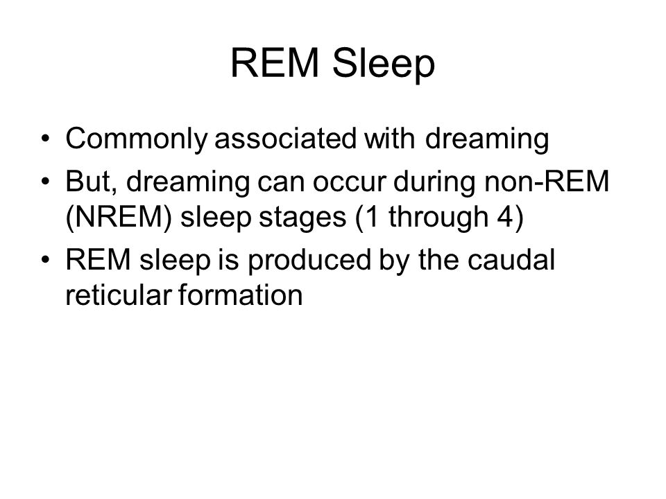 REM Sleep Commonly associated with dreaming But, dreaming can occur during non-REM (NREM) sleep stages (1 through 4) REM sleep is produced by the caudal reticular formation