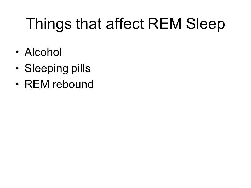 Things that affect REM Sleep Alcohol Sleeping pills REM rebound