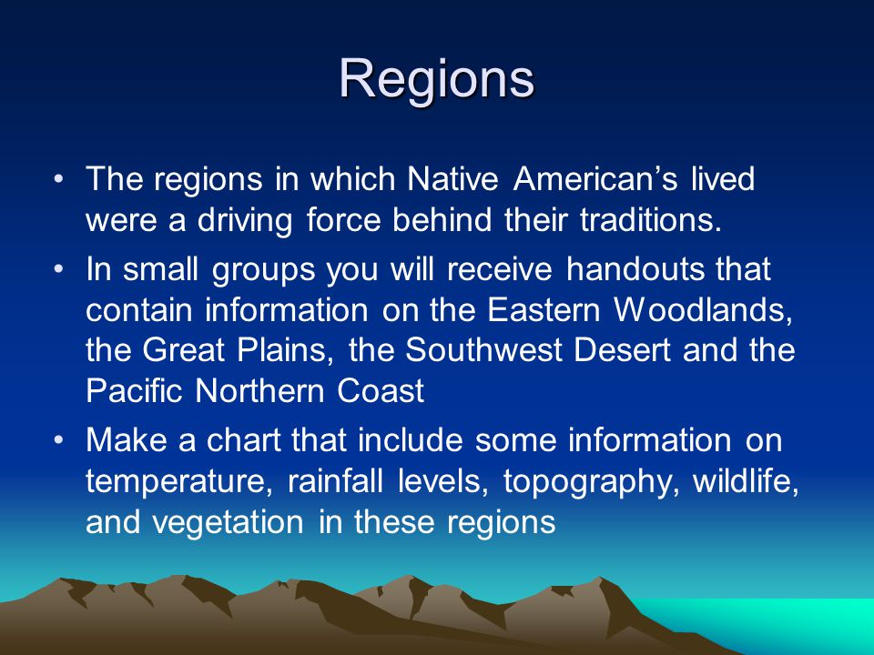 Regions The regions in which Native American's lived were a driving force behind their traditions. In small groups you will receive handouts that cont