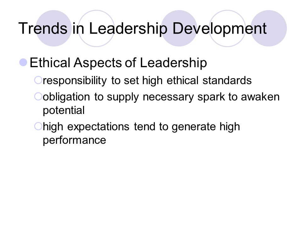 Trends in Leadership Development Ethical Aspects of Leadership  responsibility to set high ethical standards  obligation to supply necessary spark to awaken potential  high expectations tend to generate high performance