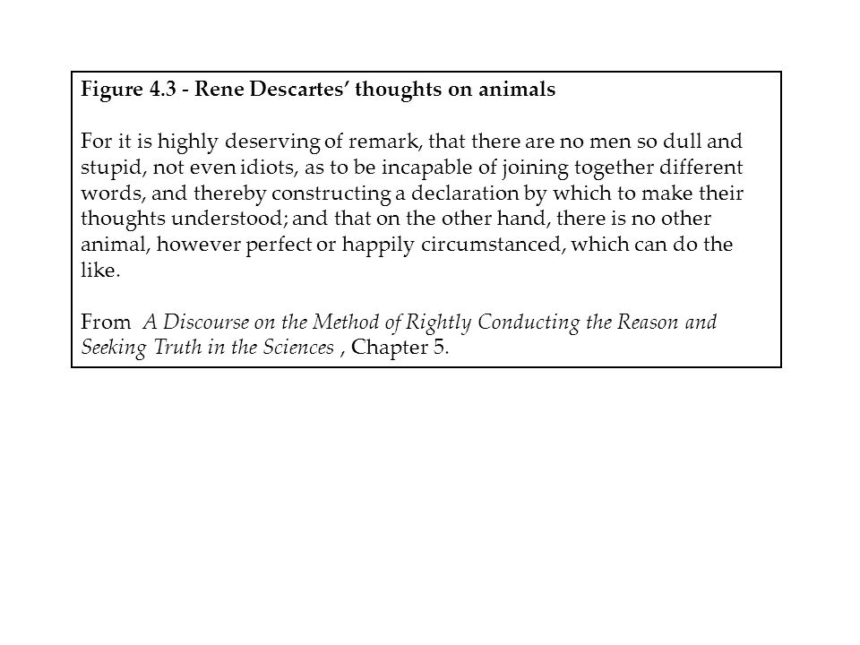 Figure 4.3 - Rene Descartes' thoughts on animals For it is highly deserving of remark, that there are no men so dull and stupid, not even idiots, as to be incapable of joining together different words, and thereby constructing a declaration by which to make their thoughts understood; and that on the other hand, there is no other animal, however perfect or happily circumstanced, which can do the like.
