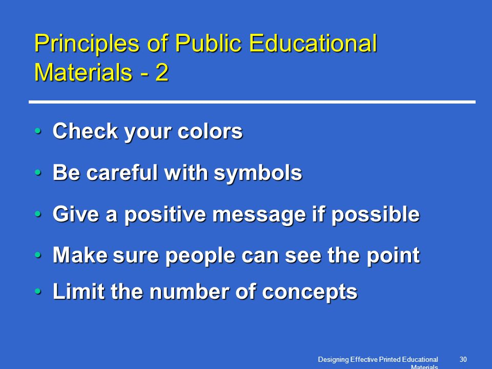 Designing Effective Printed Educational Materials 30 Principles of Public Educational Materials - 2 Check your colorsCheck your colors Be careful with symbolsBe careful with symbols Give a positive message if possibleGive a positive message if possible Make sure people can see the pointMake sure people can see the point Limit the number of conceptsLimit the number of concepts