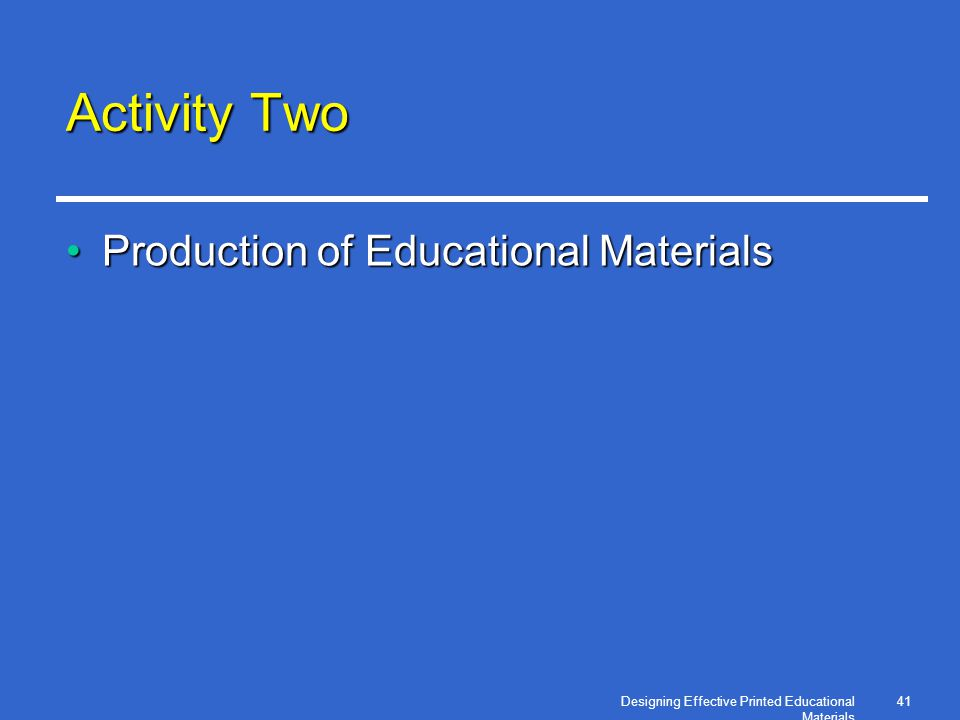 Designing Effective Printed Educational Materials 41 Activity Two Production of Educational MaterialsProduction of Educational Materials