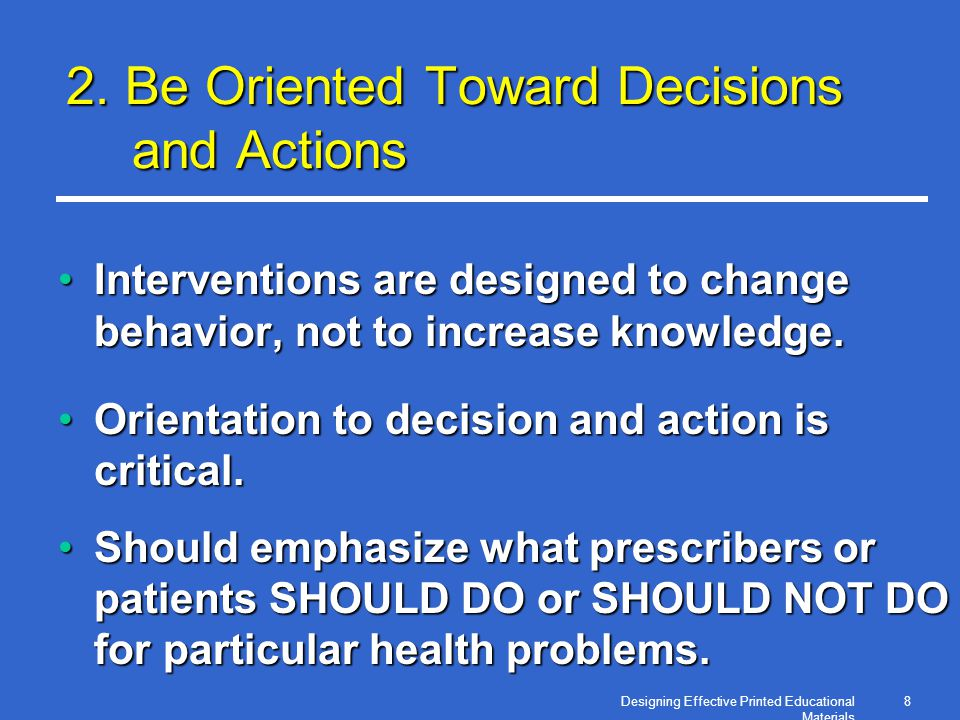 8 2. Be Oriented Toward Decisions and Actions Interventions are designed to change behavior, not to increase knowledge.Interventions are designed to c