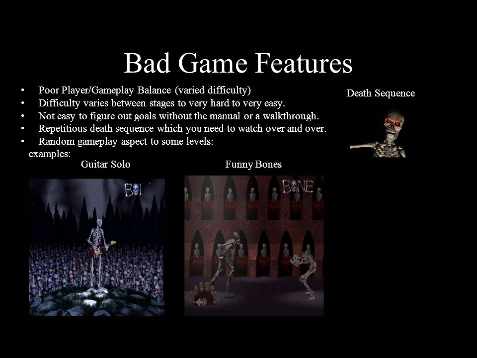 Bad Game Features Poor Player/Gameplay Balance (varied difficulty) Difficulty varies between stages to very hard to very easy.