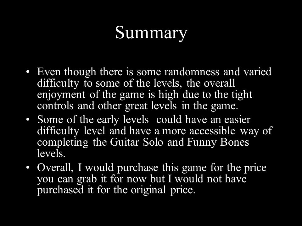 Summary Even though there is some randomness and varied difficulty to some of the levels, the overall enjoyment of the game is high due to the tight controls and other great levels in the game.