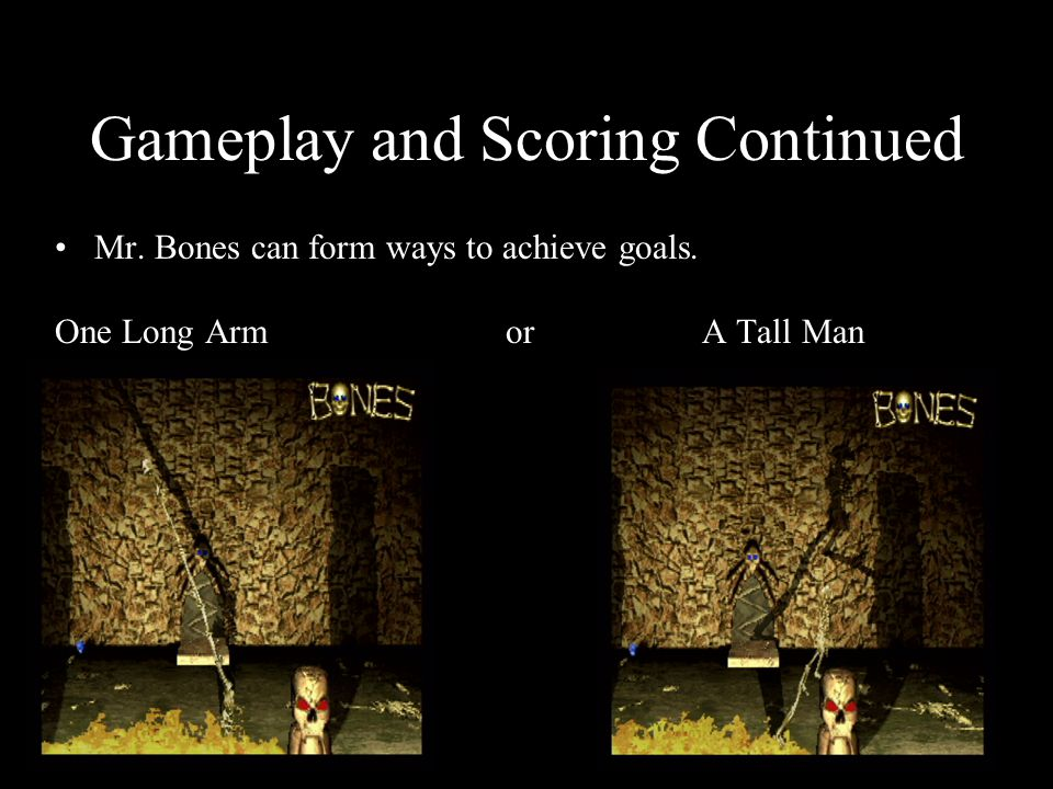 Gameplay and Scoring Continued Mr. Bones can form ways to achieve goals. One Long Arm or A Tall Man