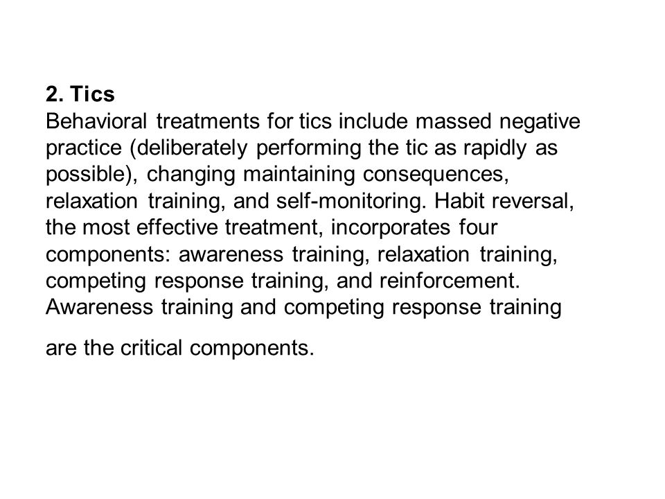 2. Tics Behavioral treatments for tics include massed negative practice (deliberately performing the tic as rapidly as possible), changing maintaining