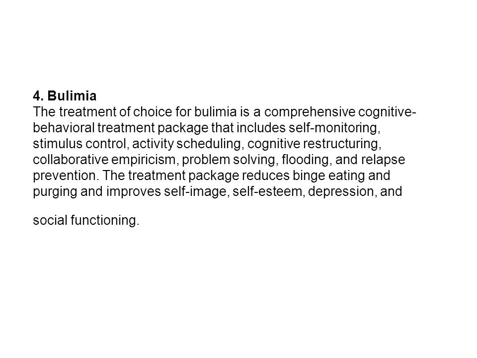 4. Bulimia The treatment of choice for bulimia is a comprehensive cognitive- behavioral treatment package that includes self-monitoring, stimulus cont