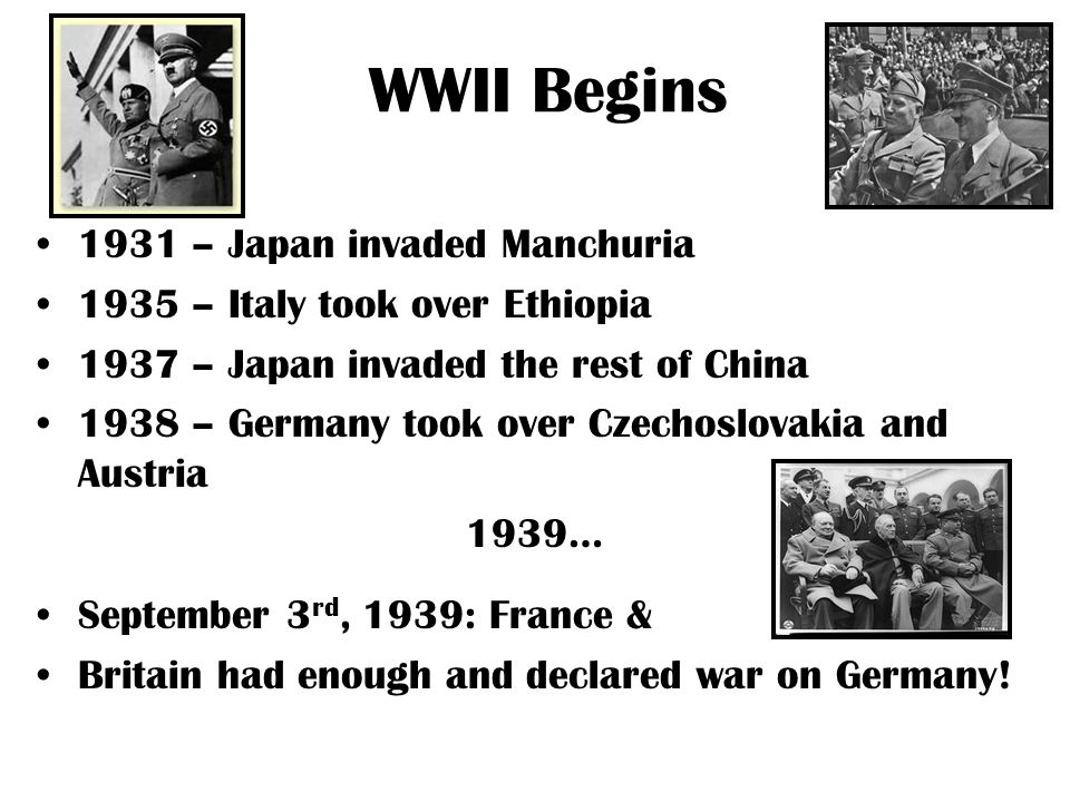 WWII Begins 1931 – Japan invaded Manchuria 1935 – Italy took over Ethiopia 1937 – Japan invaded the rest of China 1938 – Germany took over Czechoslovakia and Austria 1939… September 3 rd, 1939: France & Britain had enough and declared war on Germany!