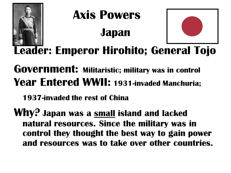 Axis Powers Japan Leader: Emperor Hirohito; General Tojo Government: Militaristic; military was in control Year Entered WWII: 1931-invaded Manchuria; 1937-invaded the rest of China Why.