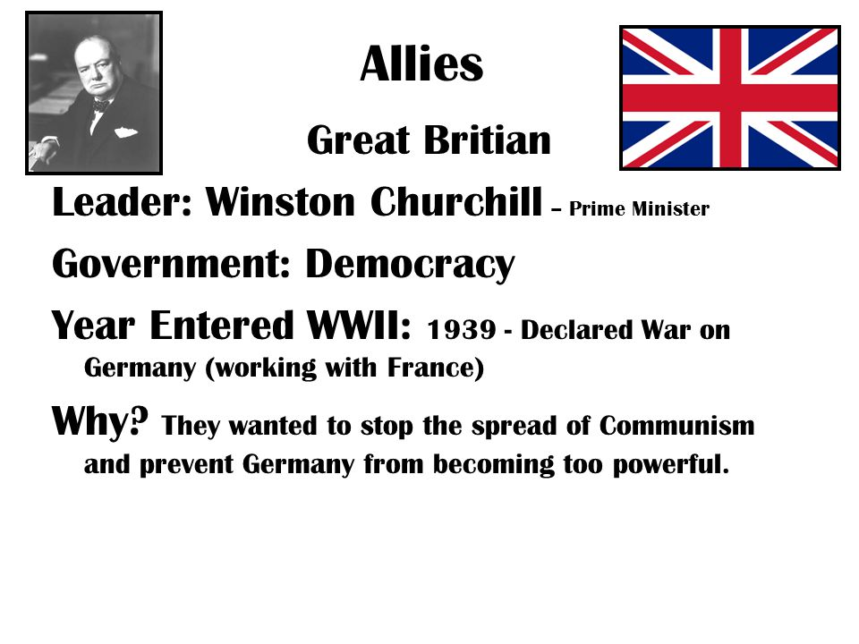 Allies Great Britian Leader: Winston Churchill – Prime Minister Government: Democracy Year Entered WWII: Declared War on Germany (working with France) Why.