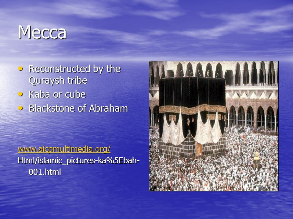 Mecca Reconstructed by the Quraysh tribe Reconstructed by the Quraysh tribe Kaba or cube Kaba or cube Blackstone of Abraham Blackstone of Abraham www.aicpmultimedia.org/ Html/islamic_pictures-ka%5Ebah- 001.html
