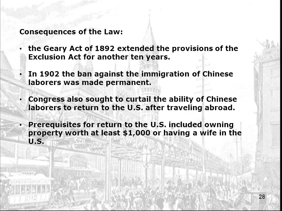 28 Consequences of the Law: the Geary Act of 1892 extended the provisions of the Exclusion Act for another ten years. In 1902 the ban against the immi