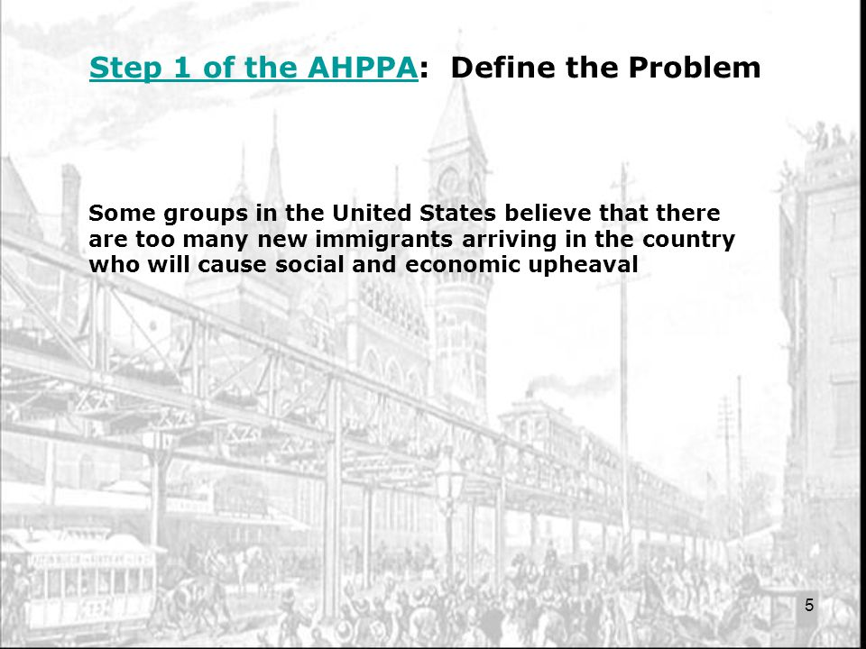 5 Step 1 of the AHPPAStep 1 of the AHPPA: Define the Problem Some groups in the United States believe that there are too many new immigrants arriving in the country who will cause social and economic upheaval