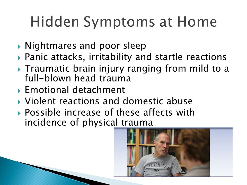  Nightmares and poor sleep  Panic attacks, irritability and startle reactions  Traumatic brain injury ranging from mild to a full-blown head trauma  Emotional detachment  Violent reactions and domestic abuse  Possible increase of these affects with incidence of physical trauma