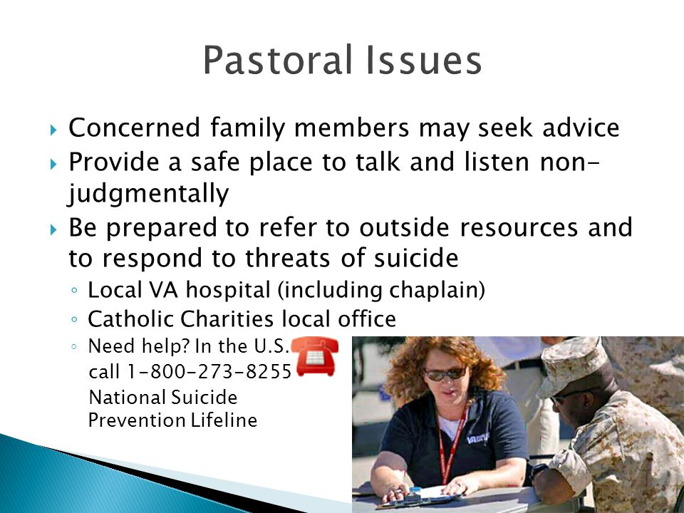  Concerned family members may seek advice  Provide a safe place to talk and listen non- judgmentally  Be prepared to refer to outside resources and to respond to threats of suicide ◦ Local VA hospital (including chaplain) ◦ Catholic Charities local office ◦ Need help.