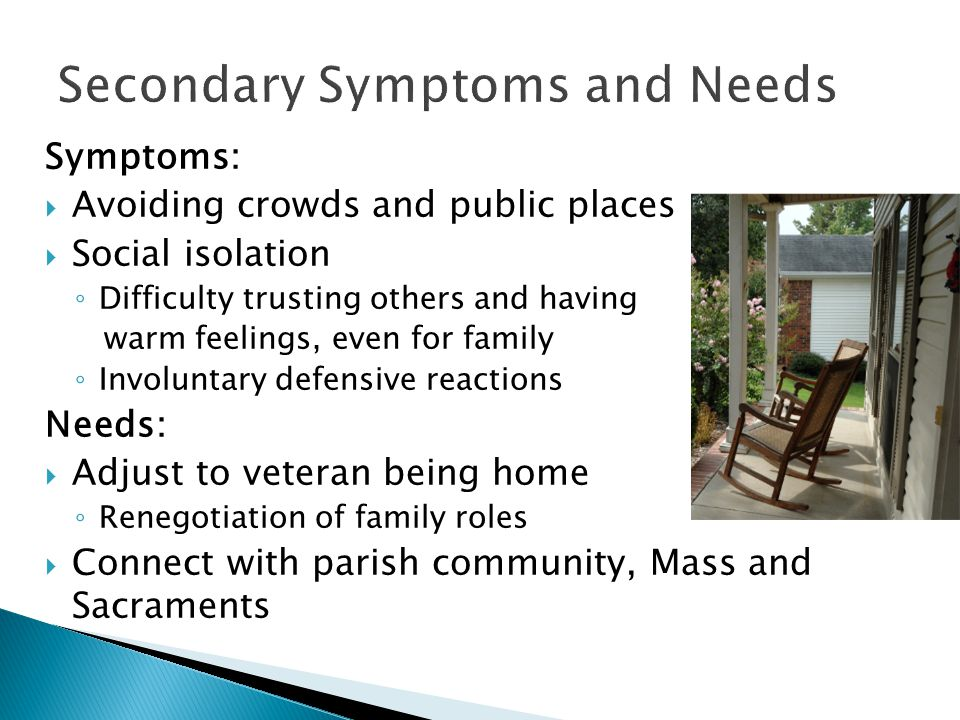 Symptoms:  Avoiding crowds and public places  Social isolation ◦ Difficulty trusting others and having warm feelings, even for family ◦ Involuntary defensive reactions Needs:  Adjust to veteran being home ◦ Renegotiation of family roles  Connect with parish community, Mass and Sacraments