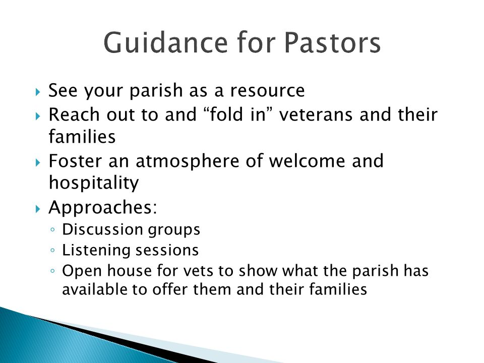 See your parish as a resource  Reach out to and fold in veterans and their families  Foster an atmosphere of welcome and hospitality  Approaches: ◦ Discussion groups ◦ Listening sessions ◦ Open house for vets to show what the parish has available to offer them and their families