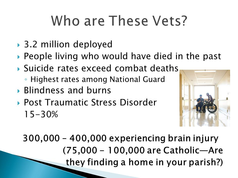  3.2 million deployed  People living who would have died in the past  Suicide rates exceed combat deaths ◦ Highest rates among National Guard  Blindness and burns  Post Traumatic Stress Disorder 15-30% 300,000 – 400,000 experiencing brain injury (75,000 - 100,000 are Catholic—Are they finding a home in your parish )