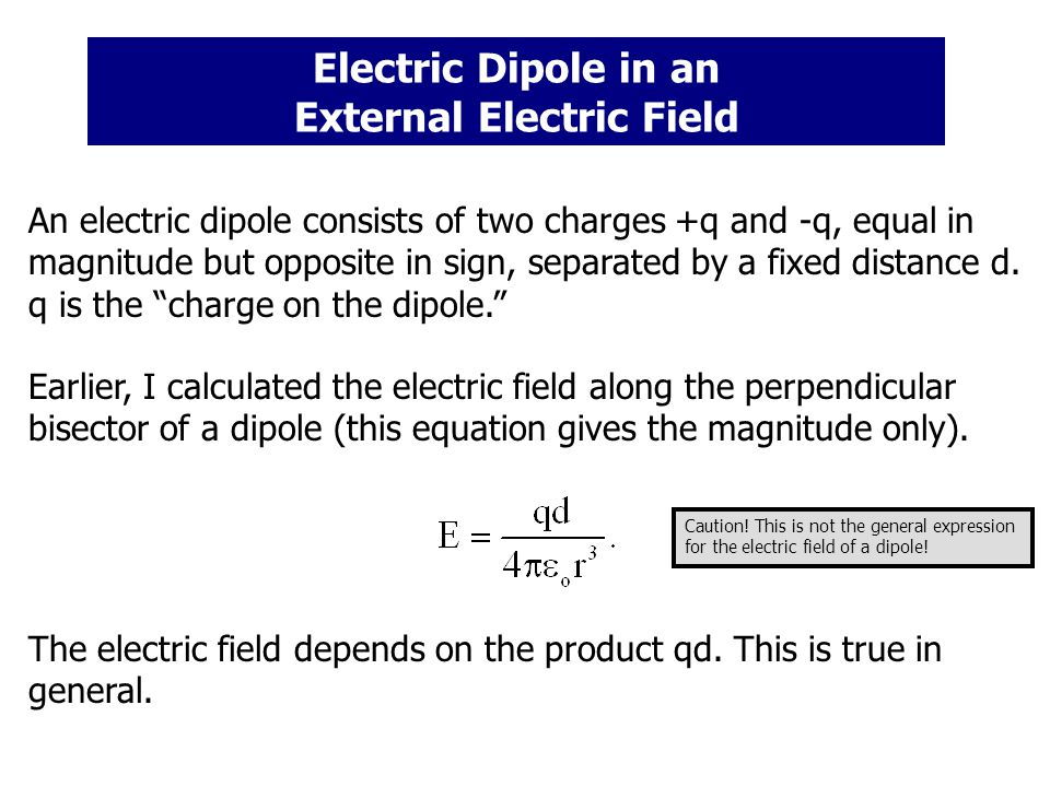 Electric Dipole in an External Electric Field An electric dipole consists of two charges +q and -q, equal in magnitude but opposite in sign, separated by a fixed distance d.