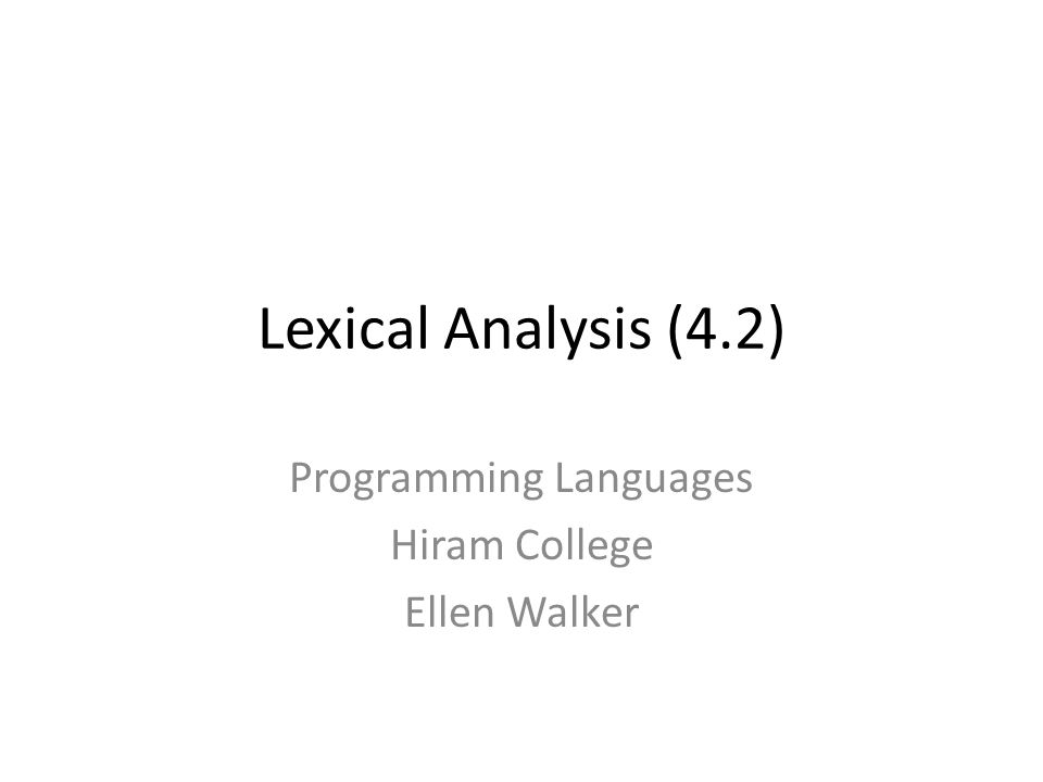 Lexical Analysis (4.2) Programming Languages Hiram College Ellen Walker