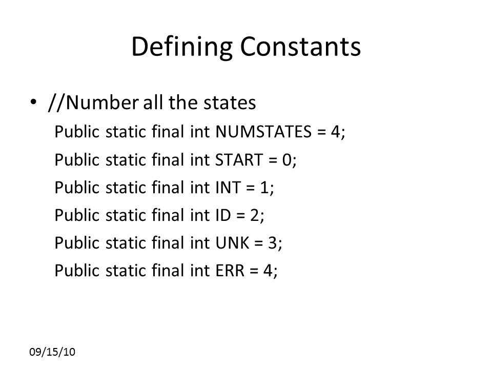 Defining Constants //Number all the states Public static final int NUMSTATES = 4; Public static final int START = 0; Public static final int INT = 1;