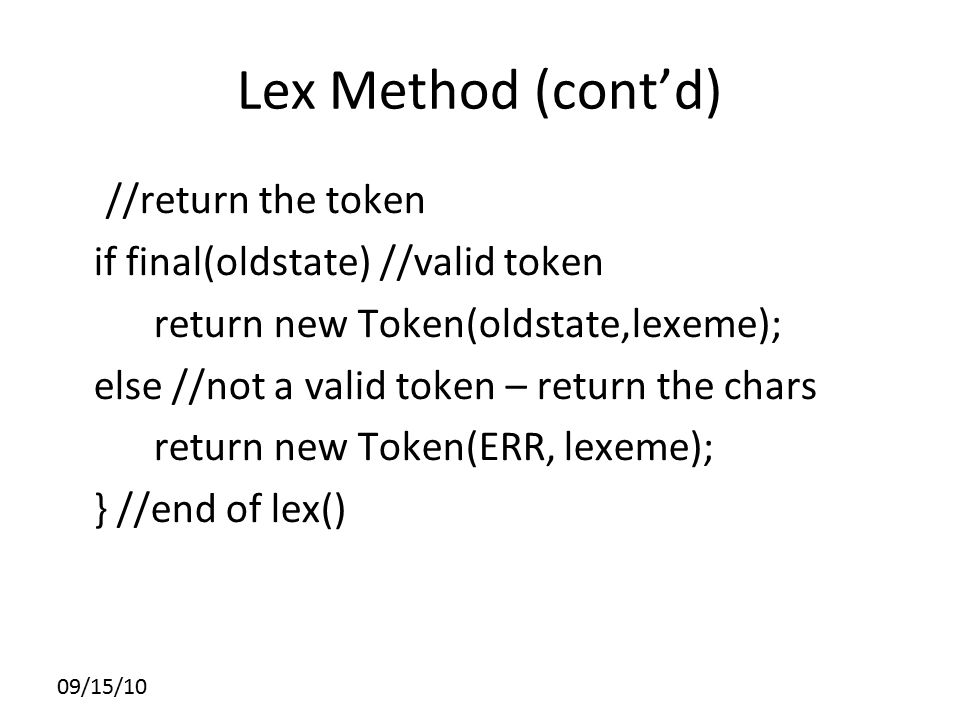 Lex Method (cont'd) //return the token if final(oldstate) //valid token return new Token(oldstate,lexeme); else //not a valid token – return the chars return new Token(ERR, lexeme); } //end of lex() 09/15/10