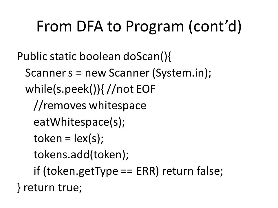 From DFA to Program (cont'd) Public static boolean doScan(){ Scanner s = new Scanner (System.in); while(s.peek()){ //not EOF //removes whitespace eatWhitespace(s); token = lex(s); tokens.add(token); if (token.getType == ERR) return false; } return true;