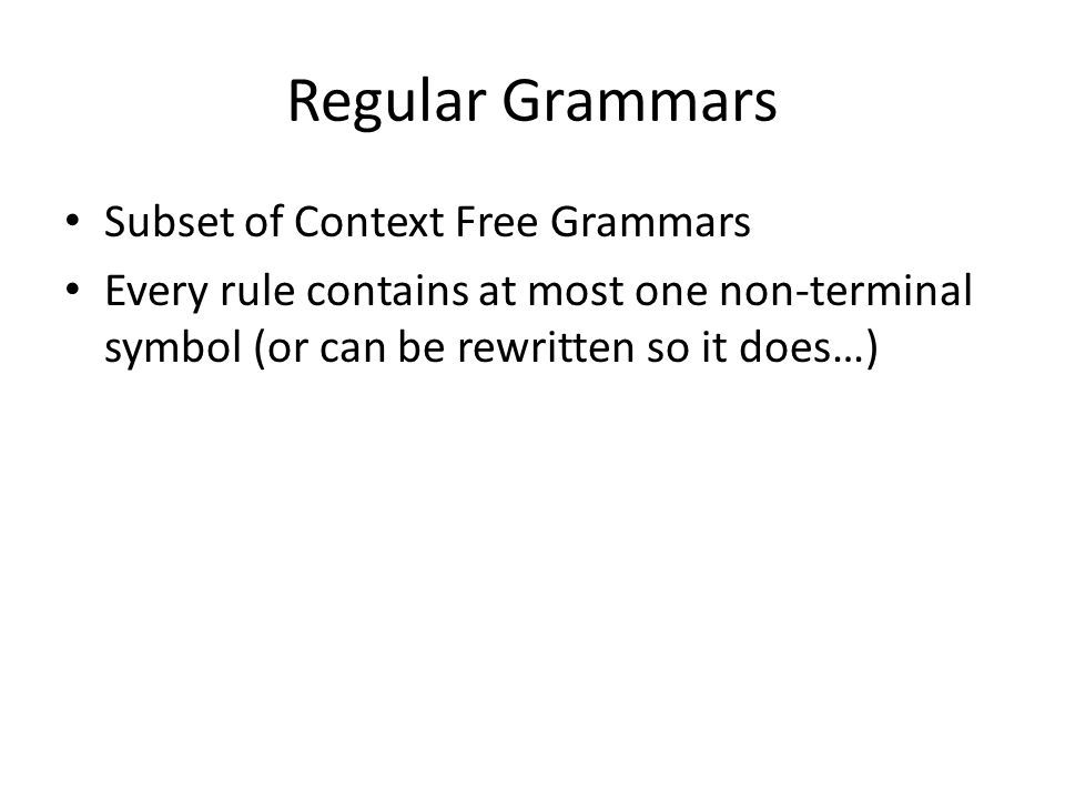 Regular Grammars Subset of Context Free Grammars Every rule contains at most one non-terminal symbol (or can be rewritten so it does…)