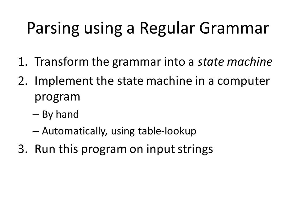 Parsing using a Regular Grammar 1.Transform the grammar into a state machine 2.Implement the state machine in a computer program – By hand – Automatically, using table-lookup 3.Run this program on input strings